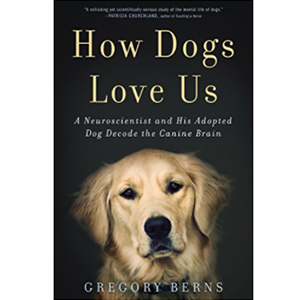 How Dogs Love Us- A Neuroscientist and His Adopted Dog Decode the Canine Brain